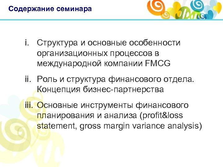 Содержание семинара i. Структура и основные особенности организационных процессов в международной компании FMCG ii.