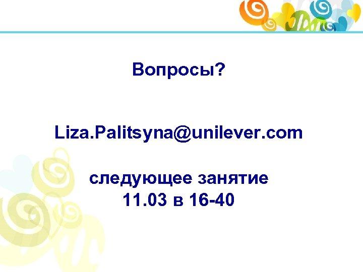 Вопросы? Liza. Palitsyna@unilever. com следующее занятие 11. 03 в 16 -40