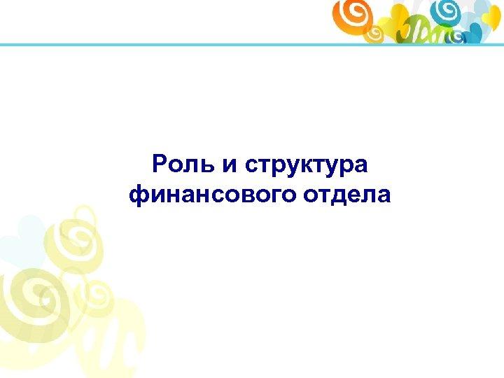 Роль и структура финансового отдела
