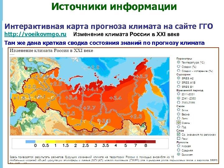 Источники информации Интерактивная карта прогноза климата на сайте ГГО http: //voeikovmgo. ru Изменение климата