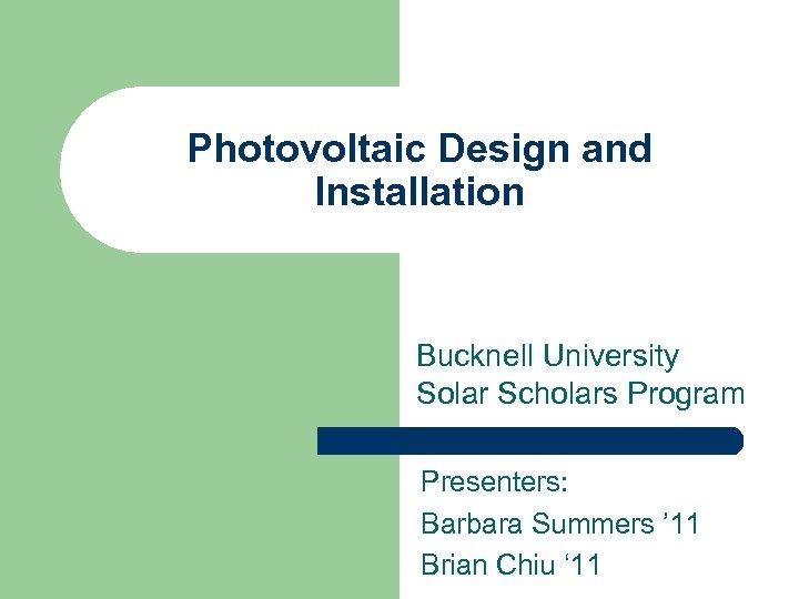 Photovoltaic Design and Installation Bucknell University Solar Scholars Program Presenters: Barbara Summers ' 11