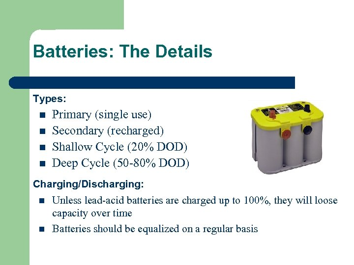 Batteries: The Details Types: n n Primary (single use) Secondary (recharged) Shallow Cycle (20%