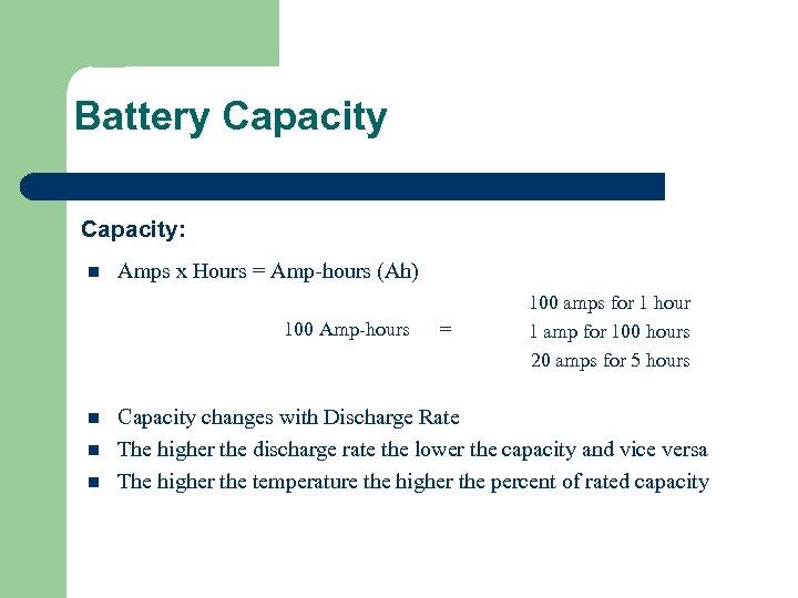 Battery Capacity: n Amps x Hours = Amp-hours (Ah) 100 Amp-hours n n n