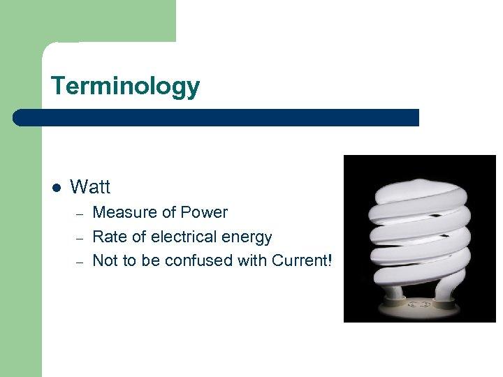 Terminology l Watt – – – Measure of Power Rate of electrical energy Not