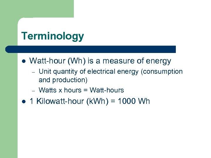 Terminology l Watt-hour (Wh) is a measure of energy – – l Unit quantity