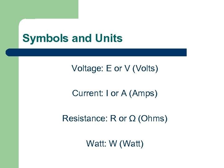 Symbols and Units Voltage: E or V (Volts) Current: I or A (Amps) Resistance:
