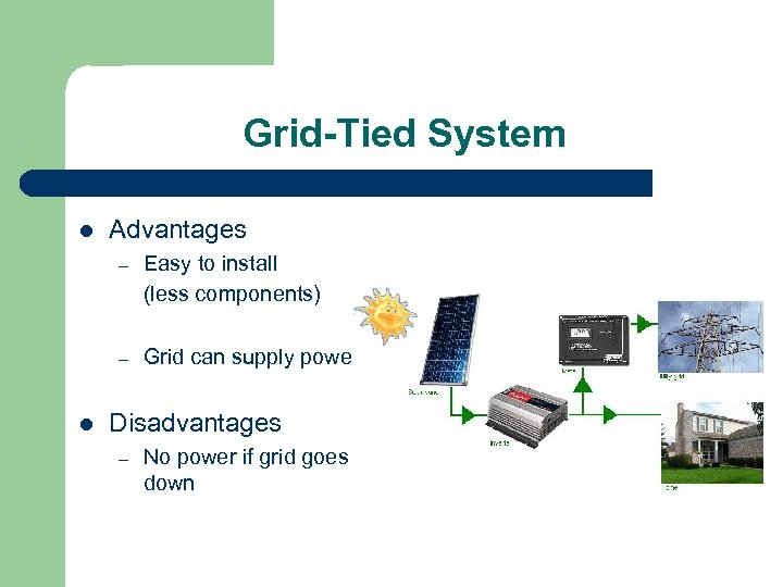 Grid-Tied System l Advantages – – l Easy to install (less components) Grid can