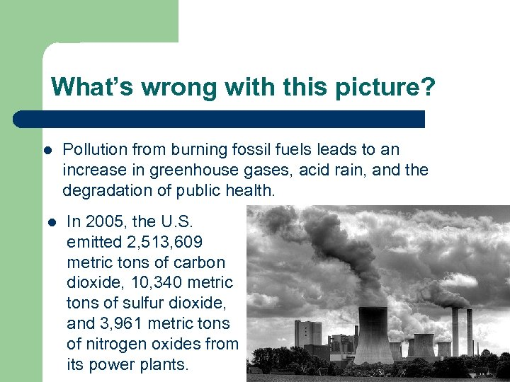 What's wrong with this picture? l l Pollution from burning fossil fuels leads to