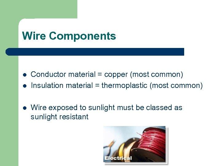 Wire Components l l l Conductor material = copper (most common) Insulation material =
