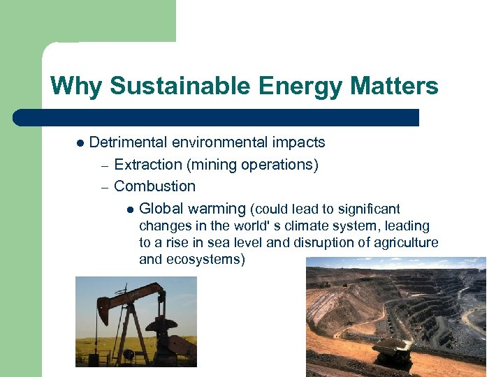 Why Sustainable Energy Matters l Detrimental environmental impacts – Extraction (mining operations) – Combustion
