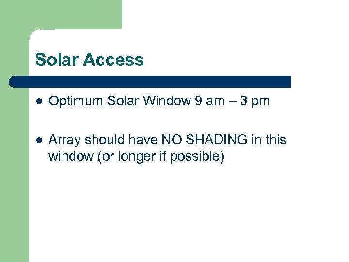 Solar Access l Optimum Solar Window 9 am – 3 pm l Array should