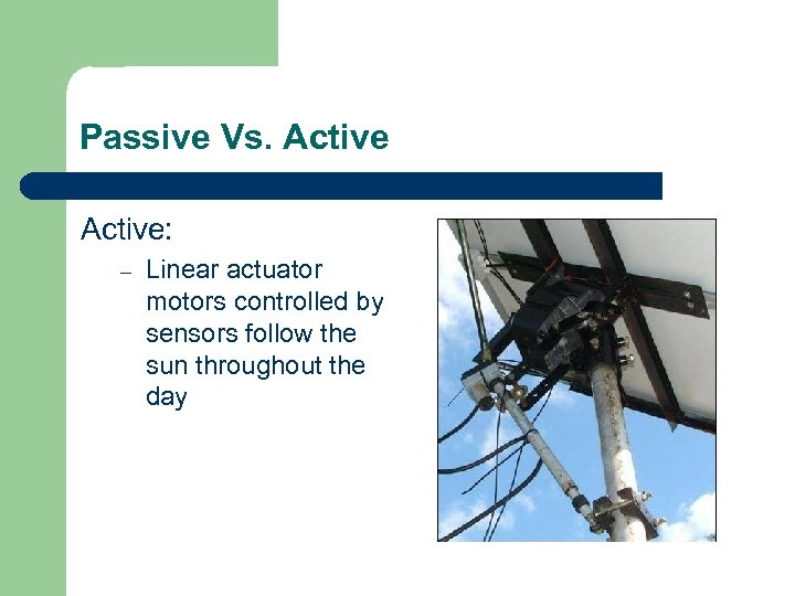 Passive Vs. Active: – Linear actuator motors controlled by sensors follow the sun throughout