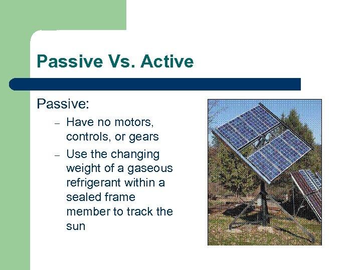Passive Vs. Active Passive: – – Have no motors, controls, or gears Use the
