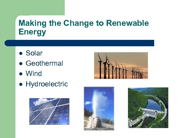 Making the Change to Renewable Energy l l Solar Geothermal Wind Hydroelectric