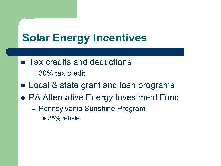 Solar Energy Incentives l Tax credits and deductions – l l 30% tax credit