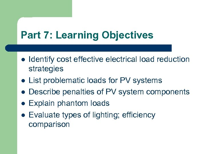 Part 7: Learning Objectives l l l Identify cost effective electrical load reduction strategies