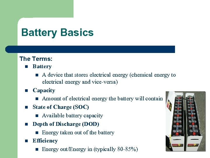 Battery Basics The Terms: n Battery n A device that stores electrical energy (chemical