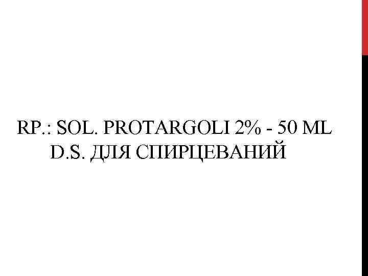 RP. : SOL. PROTARGOLI 2% - 50 ML D. S. ДЛЯ СПИРЦЕВАНИЙ