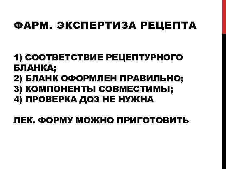 ФАРМ. ЭКСПЕРТИЗА РЕЦЕПТА 1) СООТВЕТСТВИЕ РЕЦЕПТУРНОГО БЛАНКА; 2) БЛАНК ОФОРМЛЕН ПРАВИЛЬНО; 3) КОМПОНЕНТЫ СОВМЕСТИМЫ;