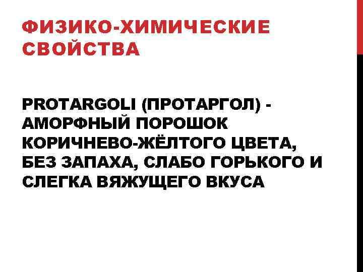 ФИЗИКО-ХИМИЧЕСКИЕ СВОЙСТВА PROTARGOLI (ПРОТАРГОЛ) АМОРФНЫЙ ПОРОШОК КОРИЧНЕВО-ЖЁЛТОГО ЦВЕТА, БЕЗ ЗАПАХА, СЛАБО ГОРЬКОГО И СЛЕГКА