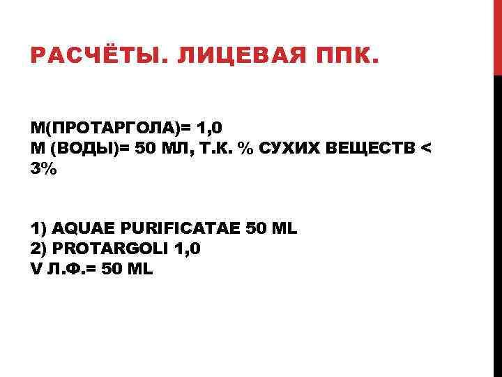 РАСЧЁТЫ. ЛИЦЕВАЯ ППК. M(ПРОТАРГОЛА)= 1, 0 M (ВОДЫ)= 50 МЛ, Т. К. % СУХИХ