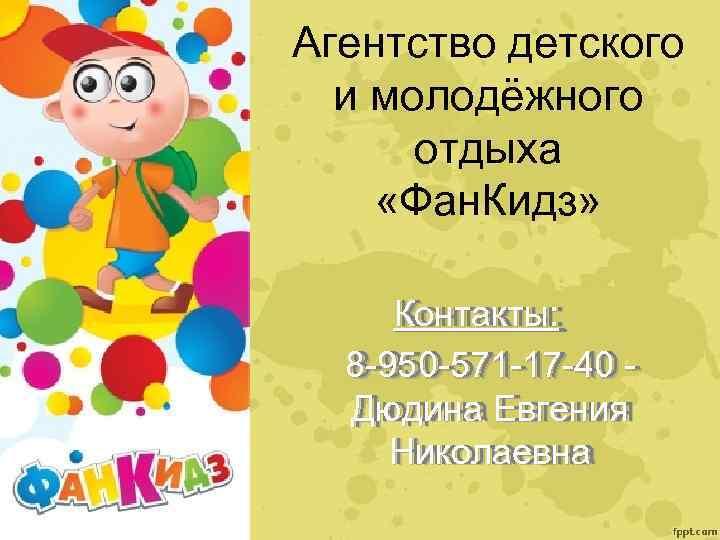 Агентство детского и молодёжного отдыха «Фан. Кидз» Контакты: 8 -950 -571 -17 -40 -