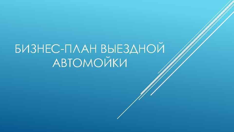 БИЗНЕС-ПЛАН ВЫЕЗДНОЙ АВТОМОЙКИ