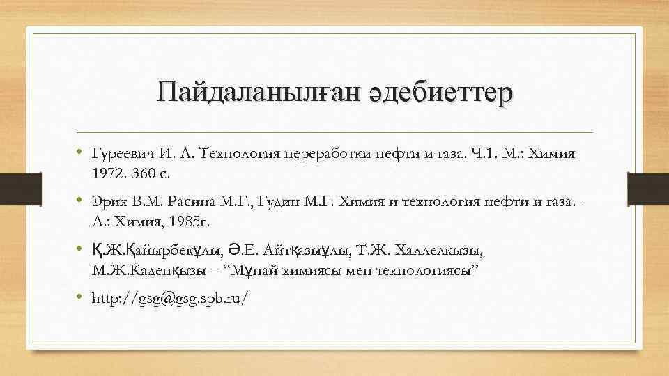 Пайдаланылған әдебиеттер • Гуреевич И. Л. Технология переработки нефти и газа. Ч. 1. -М.