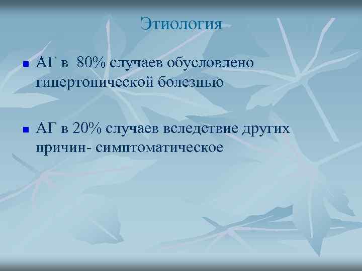 Этиология n n АГ в 80% случаев обусловлено гипертонической болезнью АГ в 20% случаев