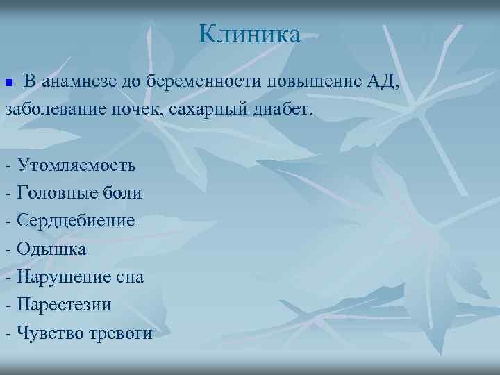 Клиника В анамнезе до беременности повышение АД, заболевание почек, сахарный диабет. n - Утомляемость