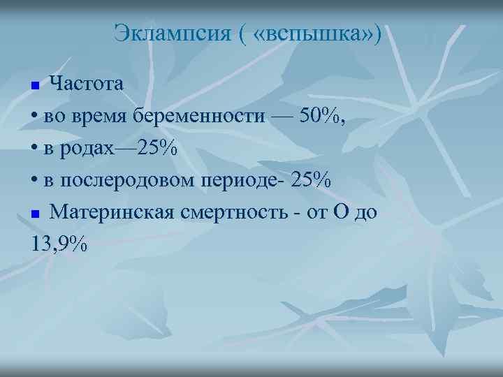 Эклампсия ( «вспышка» ) Частота • во время беременности — 50%, • в родах—