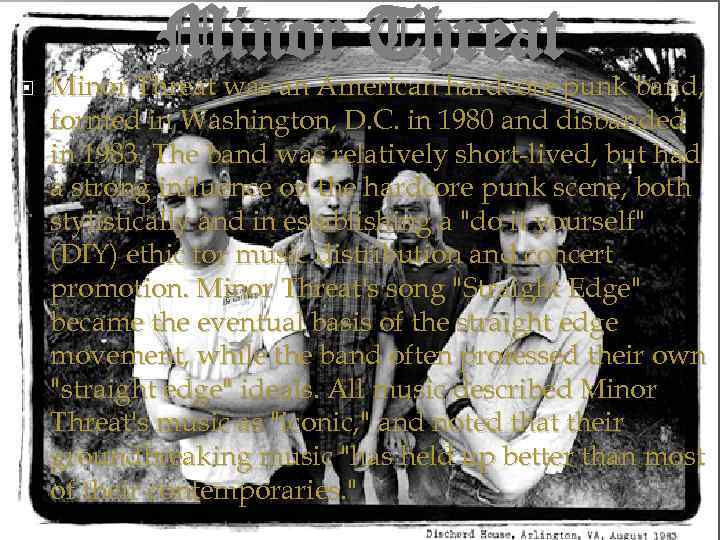 Minor Threat was an American hardcore punk band, formed in Washington, D. C. in