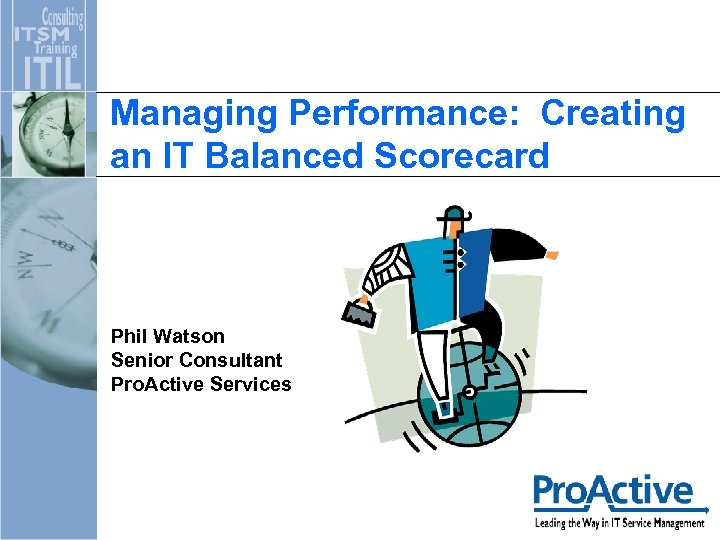 Managing Performance: Creating an IT Balanced Scorecard Phil Watson Senior Consultant Pro. Active Services