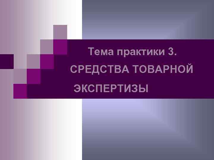 Тема практики 3. СРЕДСТВА ТОВАРНОЙ ЭКСПЕРТИЗЫ