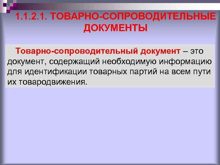 1. 1. 2. 1. ТОВАРНО-СОПРОВОДИТЕЛЬНЫЕ ДОКУМЕНТЫ Товарно-сопроводительный документ – это документ, содержащий необходимую информацию
