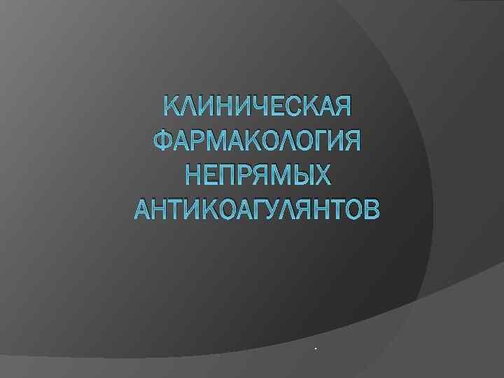 КЛИНИЧЕСКАЯ ФАРМАКОЛОГИЯ НЕПРЯМЫХ АНТИКОАГУЛЯНТОВ .
