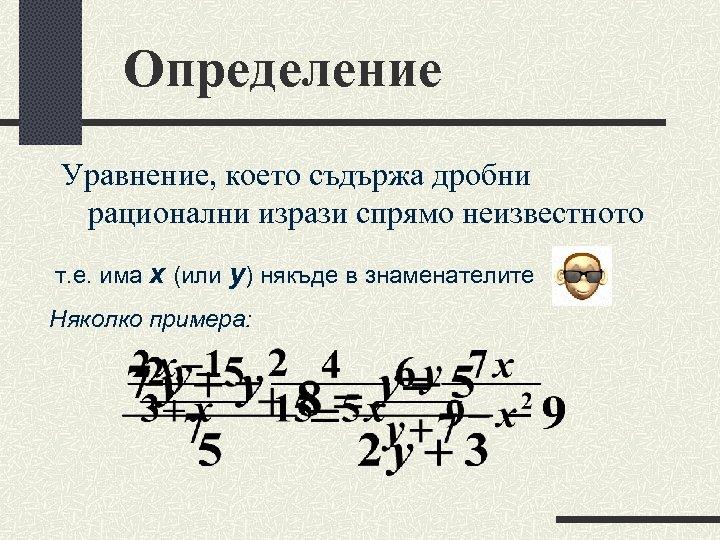 Определение Уравнение, което съдържа дробни рационални изрази спрямо неизвестното т. е. има х (или