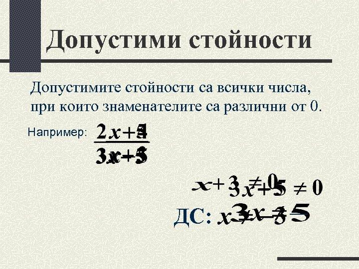 Допустими стойности Допустимите стойности са всички числа, при които знаменателите са различни от 0.