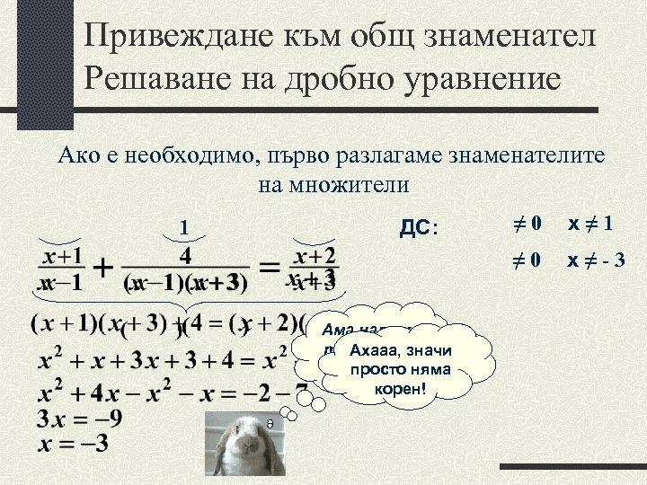 Привеждане към общ знаменател Решаване на дробно уравнение Ако е необходимо, първо разлагаме знаменателите