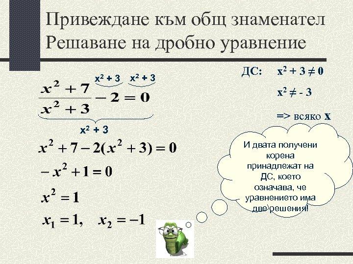 Привеждане към общ знаменател Решаване на дробно уравнение х2 + 3 х2 +3 ДС:
