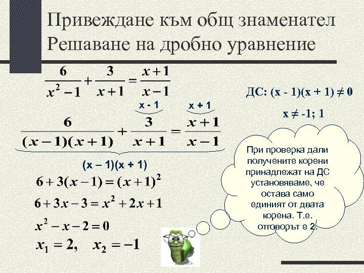 Привеждане към общ знаменател Решаване на дробно уравнение ДС: (х - 1)(х + 1)