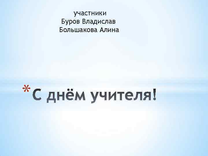 участники Буров Владислав Большакова Алина *