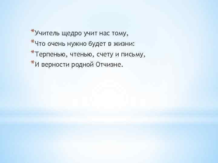 *Учитель щедро учит нас тому, *Что очень нужно будет в жизни: *Терпенью, чтенью, счету