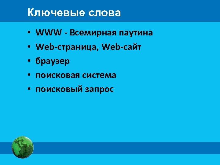 Ключевые слова • • • WWW - Всемирная паутина Web-страница, Web-сайт браузер поисковая система