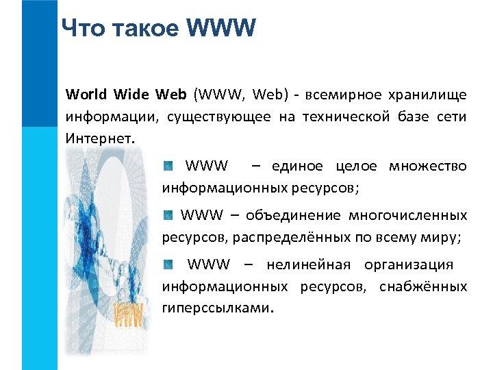Что такое WWW World Wide Web (WWW, Web) - всемирное хранилище информации, существующее на
