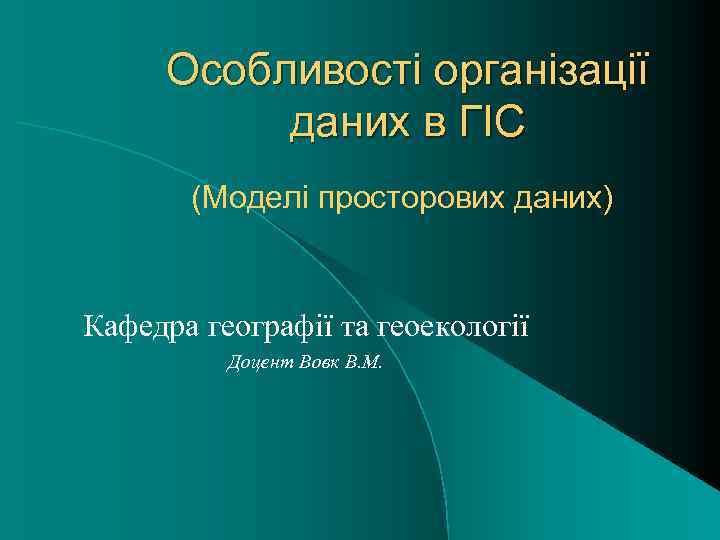 Особливості організації даних в ГІС (Моделі просторових даних) Кафедра географії та геоекології Доцент Вовк