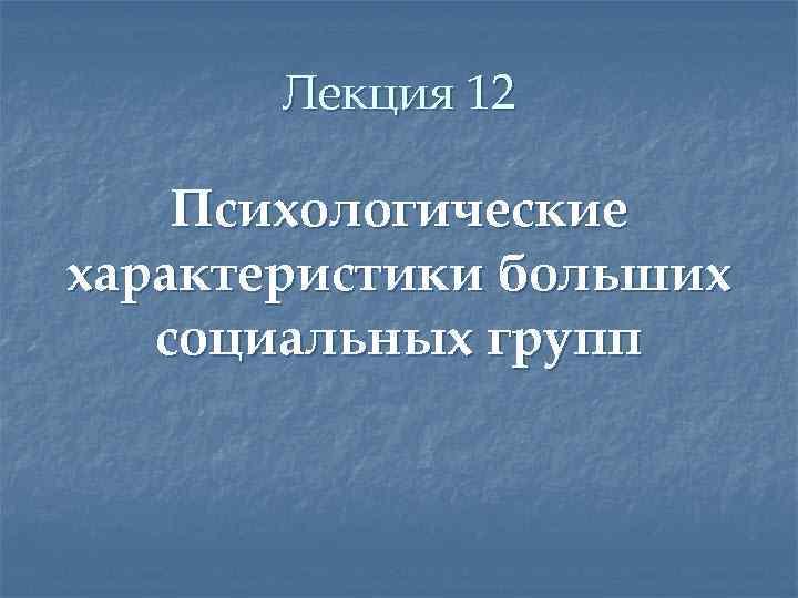 Лекция 12 Психологические характеристики больших социальных групп