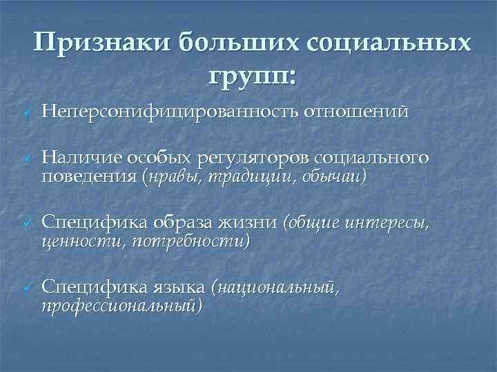 Признаки больших социальных групп: ü ü Неперсонифицированность отношений Наличие особых регуляторов социального поведения (нравы,