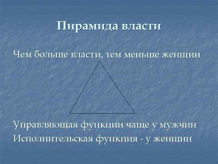Пирамида власти Чем больше власти, тем меньше женщин Управляющая функции чаще у мужчин Исполнительская