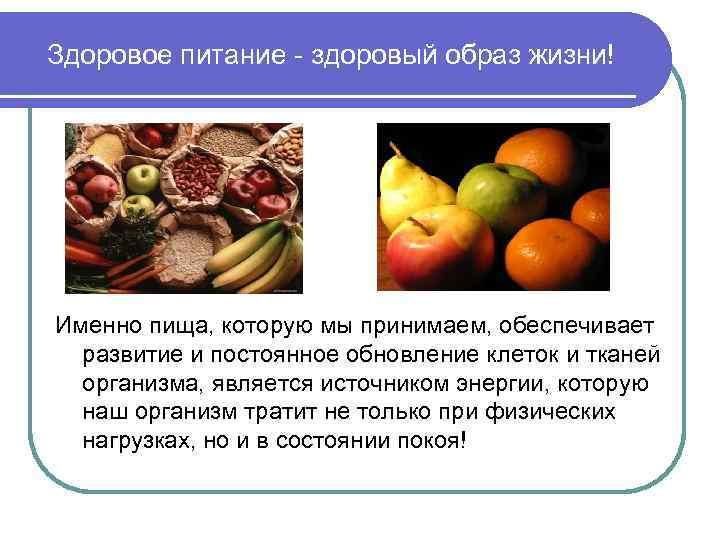 Здоровое питание - здоровый образ жизни! Именно пища, которую мы принимаем, обеспечивает развитие и